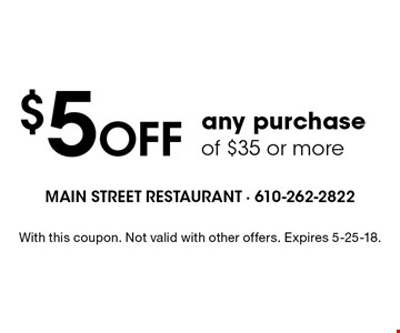 $5 Off any purchase of $35 or more. With this coupon. Not valid with other offers. Expires 5-25-18.