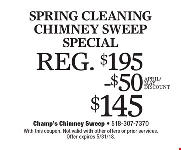 $145 SPRING CLEANING CHIMNEY SWEEP SPECIAL REG. $195. With this coupon. Not valid with other offers or prior services. Offer expires 5/31/18.