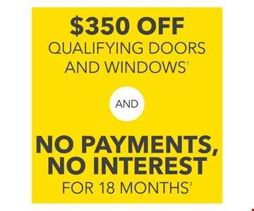 $350 off qualifying doors and windows and no payments, no interest for 18 months. See reverse for details.