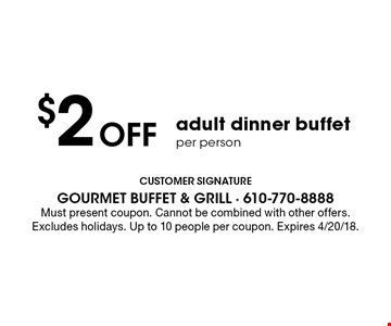 $2 off adult dinner buffet per person. Must present coupon. Cannot be combined with other offers. Excludes holidays. Up to 10 people per coupon. Expires 4/20/18.