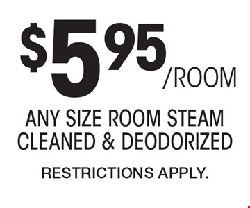 $5.95/ROOM any size room steam cleaned & deodorized. Restrictions Apply.