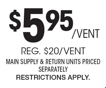 $595 / Vent Professional Air Duct Cleaning. Reg. $20 / Vent. Main Supply & Return Units Priced Separately. Restrictions Apply.