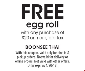 free egg roll with any purchase o f$20 or more, pre-tax. With this coupon. Valid only for dine in & pickup orders. Not valid for delivery or online orders. Not valid with other offers. Offer expires 4/30/18.