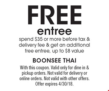 free entree. Spend $35 or more before tax & delivery fee & get an additional free entree, up to $8 value. With this coupon. Valid only for dine in & pickup orders. Not valid for delivery or online orders. Not valid with other offers. Offer expires 4/30/18.