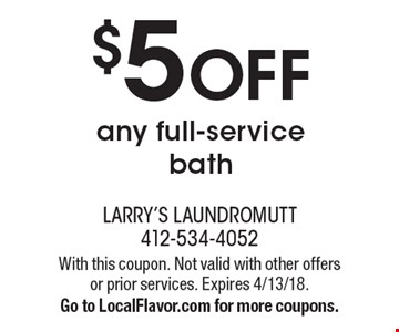$5 OFF any full-service bath. With this coupon. Not valid with other offers or prior services. Expires 4/13/18. Go to LocalFlavor.com for more coupons.