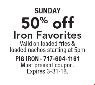 SUNDAY. 50% off Iron Favorites. Valid on loaded fries & loaded nachos starting at 5pm. Must present coupon. Expires 3-31-18.