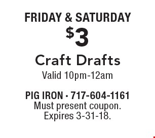 FRIDAY & SATURDAY. $3 Craft Drafts, Valid 10pm-12am. Must present coupon. Expires 3-31-18.