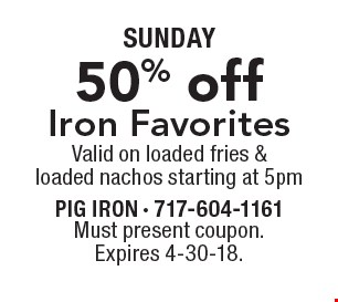 SUNDAY. 50% off Iron Favorites Valid on loaded fries & loaded nachos starting at 5pm. Must present coupon. Expires 4-30-18.