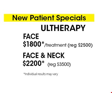 New Patient Specials. ULTHERAPY$2200* (reg $3500) Face & Neck. $1800*/treatment (reg $2500) Face. *Must present coupon. This limited time offer expires 2-28-18. Cannot be combined with other offers or promotions. 1 coupon per client per treatment. Some exclusions and restrictions may apply. Call for more details.