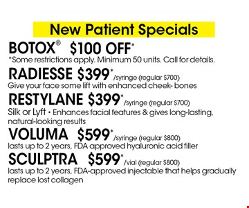 New Patient Specials. $599*/vial (regular $800) Sculptra lasts up to 2 years, FDA-approved injectable that helps gradually replace lost collagen. $399*/syringe (regular $700) Restylane Silk or Lyft - Enhances facial features & gives long-lasting, natural-looking results. $599*/syringe (regular $800) Voluma lasts up to 2 years, FDA approved hyaluronic acid filler. $399*/syringe (regular $700) Radiesse Give your face some lift with enhanced cheek- bones. $100 Off* Botox *Some restrictions apply. Minimum 50 units. Call for details. *Must present coupon. This limited time offer expires 2-28-18. Cannot be combined with other offers or promotions. 1 coupon per client per treatment. Some exclusions and restrictions may apply. Call for more details.