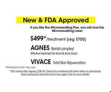 New & FDA Approved $499*/treatment (reg $700) Agnes Banish pimples! Effective treatment for Acne & Acne ScarsVivace Total Skin Rejuvenation If you like the Microneedling Pen, you will love the Microneedling Laser. *Must present coupon. This limited offer expires 2-28-18. Cannot be combined with other offers or promotions. 1 coupon per client per treatment. Some exclusions and restrictions may apply. Call for more details.