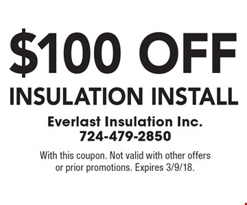 $100 off insulation install. With this coupon. Not valid with other offers or prior promotions. Expires 3/9/18.