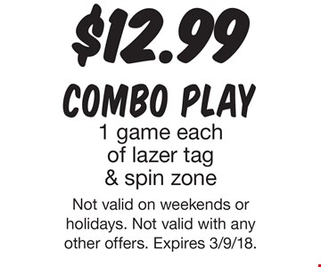 $12.99 combo. Play1 game each of lazer tag & spin zone. Not valid on weekends or holidays. Not valid with any other offers. Expires 3/9/18.