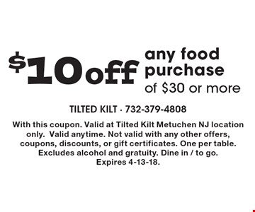$10 off any food purchase of $30 or more. With this coupon. Valid at Tilted Kilt Metuchen NJ location only.Valid anytime. Not valid with any other offers, coupons, discounts, or gift certificates. One per table. Excludes alcohol and gratuity. Dine in / to go. Expires 4-13-18.