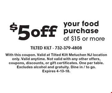 $5 off your food purchase of $15 or more. With this coupon. Valid at Tilted Kilt Metuchen NJ location only. Valid anytime. Not valid with any other offers, coupons, discounts, or gift certificates. One per table. Excludes alcohol and gratuity. Dine in / to go. Expires 4-13-18.