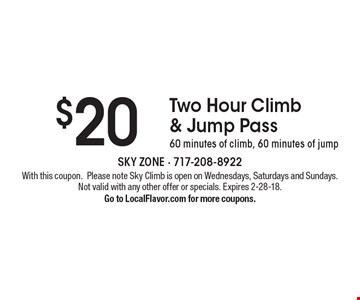 $20 Two Hour Climb & Jump Pass. 60 minutes of climb, 60 minutes of jump. With this coupon.Please note Sky Climb is open on Wednesdays, Saturdays and Sundays. Not valid with any other offer or specials. Expires 2-28-18. Go to LocalFlavor.com for more coupons.