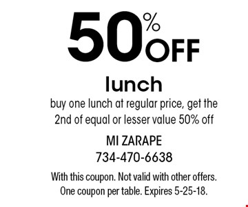 50%Off lunch buy one lunch at regular price, get the 2nd of equal or lesser value 50% off. With this coupon. Not valid with other offers. One coupon per table. Expires 5-25-18.