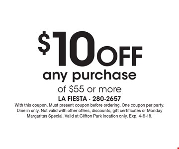 $10 off any purchase of $55 or more. With this coupon. Must present coupon before ordering. One coupon per party. Dine in only. Not valid with other offers, discounts, gift certificates or Monday Margaritas Special. Valid at Clifton Park location only. Exp. 4-6-18.