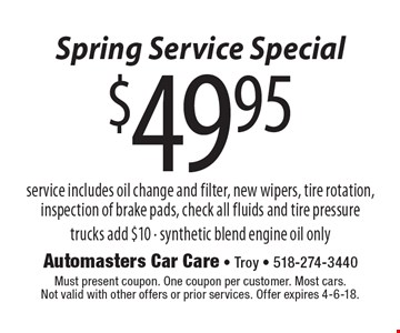 Spring Service Special $49.95 service service includes oil change and filter, new wipers, tire rotation, inspection of brake pads, check all fluids and tire pressure trucks add $10 - synthetic blend engine oil only. Must present coupon. One coupon per customer. Most cars. Not valid with other offers or prior services. Offer expires 4-6-18.