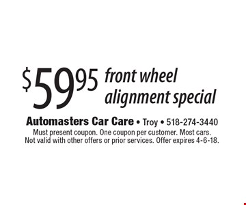 $59.95 front wheel alignment special. Must present coupon. One coupon per customer. Most cars. Not valid with other offers or prior services. Offer expires 4-6-18.