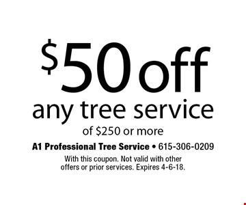 $50 off any tree service of $250 or more. With this coupon. Not valid with other offers or prior services. Expires 4-6-18.