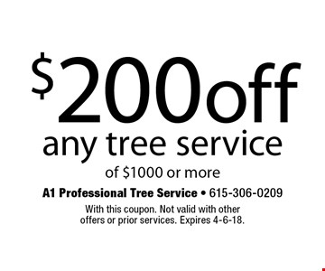 $200 off any tree service of $1000 or more. With this coupon. Not valid with other offers or prior services. Expires 4-6-18.