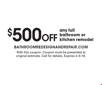$500 Off any full bathroom or kitchen remodel. With this coupon. Coupon must be presented at original estimate. Call for details. Expires 4-6-18.