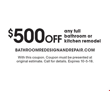 $500 off any full bathroom or kitchen remodel. With this coupon. Coupon must be presented at original estimate. Call for details. Expires 10-5-18.