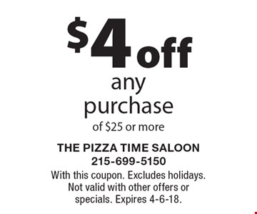 $4 off any purchase of $25 or more. With this coupon. Excludes holidays. Not valid with other offers or specials. Expires 4-6-18.