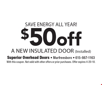 Save energy all year! $50 Off A New Insulated Door (Installed). With this coupon. Not valid with other offers or prior purchases. Offer expires 4-20-18.