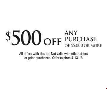 $500 off any purchase of $5,000 or more. All offers with this ad. Not valid with other offers or prior purchases. Offer expires 4-13-18.