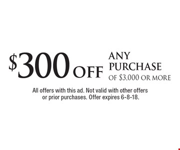 $300 off any purchase of $3,000 or more. All offers with this ad. Not valid with other offers or prior purchases. Offer expires 6-8-18.