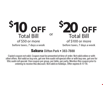 $20 off Total Bill of $100 or more before taxes, 7 days a week. $10 off Total Bill of $50 or more before taxes, 7 days a week. Copied coupon not valid. Coupon must be presented at time of order. Not valid online or with other offers. Not valid on buy one, get one free sushi roll special offer or with buy one, get one for 99¢ sushi roll special. One coupon per group, per table, per party. Mention this coupon prior to ordering to receive this discount. Not valid on holidays. Offer expires 8-17-18.