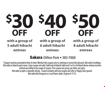 $50 OFF with a group of 8 adult hibachi entrees. $40 OFF with a group of 6 adult hibachi entrees. $30 OFF with a group of 5 adult hibachi entrees. . *Coupon must be presented at time of order. Mention this coupon prior to ordering to receive this discount. Not valid on holidays. Not valid on hibachi party menu. Copy coupon not valid. Valid only at hibachi table and 5 or 6 or 8 hibachi dinner entrees must be ordered according to the usage of coupon. One coupon per group, per table, per party. Not valid on split or separate checks.Cannot combine with any coupon and offer or Happy Hour special. Not valid with Groupons or Local Flavor deals. Expires 8-17-18.