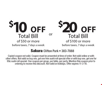 $20 off Total Bill of $100 or more, before taxes. 7 days a week. $10 off Total Bill of $50 or more before taxes, 7 days a week. Copied coupon not valid. Coupon must be presented at time of order. Not valid online or with other offers. Not valid on buy one, get one free sushi roll special offer or with buy one, get one for 99¢ sushi roll special. One coupon per group, per table, per party. Mention this coupon prior to ordering to receive this discount. Not valid on holidays. Offer expires 11-2-18.
