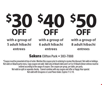 $50 OFF with a group of 8 adult hibachi entrees OR $40 OFF with a group of 6 adult hibachi entrees OR $30 OFF with a group of 5 adult hibachi entrees. *Coupon must be presented at time of order. Mention this coupon prior to ordering to receive this discount. Not valid on holidays. Not valid on hibachi party menu. Copy coupon not valid. Valid only at hibachi table and 5 or 6 or 8 hibachi dinner entrees must be ordered according to the usage of coupon. One coupon per group, per table, per party. Not valid on split or separate checks.Cannot combine with any coupon and offer or Happy Hour special. Not valid with Groupons or Local Flavor deals. Expires 11-2-18.