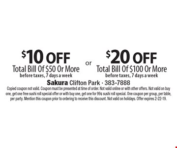 $10 off Total Bill Of $50 Or More before taxes, 7 days a week. $20 off Total Bill Of $100 Or More before taxes, 7 days a week. Copied coupon not valid. Coupon must be presented at time of order. Not valid online or with other offers. Not valid on buy one, get one free sushi roll special offer or with buy one, get one for 99¢ sushi roll special. One coupon per group, per table, per party. Mention this coupon prior to ordering to receive this discount. Not valid on holidays. Offer expires 2-22-19.