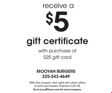 receive a $5 gift certificate with purchase of $25 gift card. With this coupon. Not valid with other offers or prior purchases. Expires 3-23-18. Go to LocalFlavor.com for more coupons.