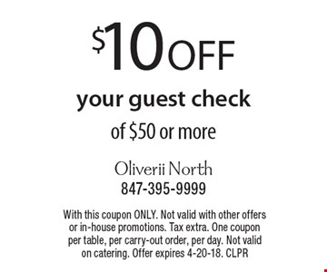 $10 off your guest check of $50 or more. With this coupon ONLY. Not valid with other offers or in-house promotions. Tax extra. One coupon per table, per carry-out order, per day. Not valid on catering. Offer expires 4-20-18. CLPR