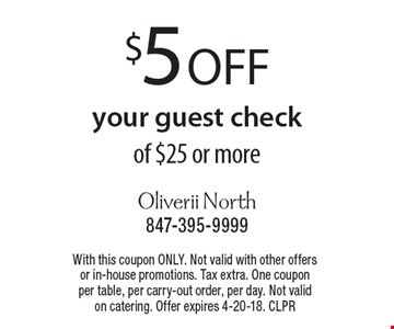 $5 off your guest check of $25 or more. With this coupon ONLY. Not valid with other offers or in-house promotions. Tax extra. One coupon per table, per carry-out order, per day. Not valid on catering. Offer expires 4-20-18. CLPR