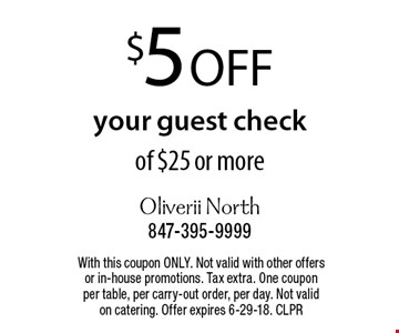 $5 off your guest check of $25 or more. With this coupon ONLY. Not valid with other offers or in-house promotions. Tax extra. One coupon per table, per carry-out order, per day. Not valid on catering. Offer expires 6-29-18. CLPR