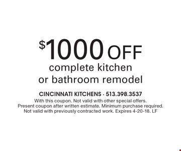 $1000 Off complete kitchen or bathroom remodel. With this coupon. Not valid with other special offers. Present coupon after written estimate. Minimum purchase required. Not valid with previously contracted work. Expires 4-20-18. LF
