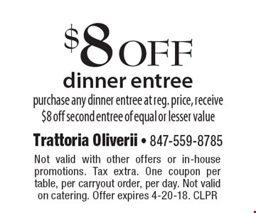 $8 off dinner entree. Purchase any dinner entree at reg. price, receive $8 off second entree of equal or lesser value. Not valid with other offers or in-house promotions. Tax extra. One coupon per table, per carryout order, per day. Not valid on catering. Offer expires 4-20-18. CLPR