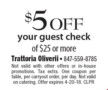 $5 off your guest check of $25 or more. Not valid with other offers or in-house promotions. Tax extra. One coupon per table, per carryout order, per day. Not valid on catering. Offer expires 4-20-18. CLPR