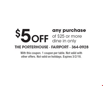$5 Off any purchase of $25 or more dine in only. With this coupon. 1 coupon per table. Not valid with other offers. Not valid on holidays. Expires 3/2/18.