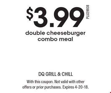 $3.99 double cheeseburger combo meal. With this coupon. Not valid with other offers or prior purchases. Expires 4-20-18.