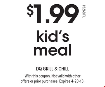 $1.99 kid's meal. With this coupon. Not valid with other offers or prior purchases. Expires 4-20-18.