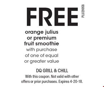 FREE orange julius or premium fruit smoothie with purchase of one of equal or greater value. With this coupon. Not valid with other offers or prior purchases. Expires 4-20-18.