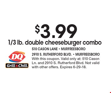 $3.99 1/3 lb. double cheeseburger combo. With this coupon. Valid only at: 510 Cason Ln. and 2910 S. Rutherford Blvd. Not valid with other offers. Expires 6-29-18.