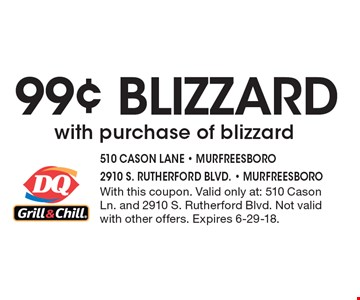 99¢ BLIZZARD with purchase of blizzard. With this coupon. Valid only at: 510 Cason Ln. and 2910 S. Rutherford Blvd. Not valid with other offers. Expires 6-29-18.